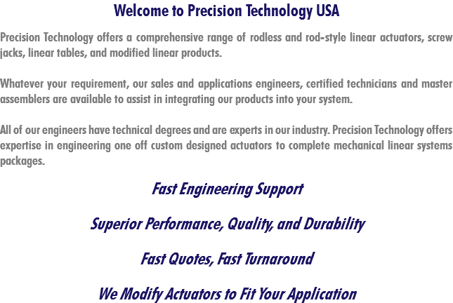 Welcome to Precision Technology USA Precision Technology offers a comprehensive range of rodless and rod-style linear actuators, screw jacks, linear tables, and modified linear products. Whatever your requirement, our sales and applications engineers, certified technicians and master assemblers are available to assist in integrating our products into your system. All of our engineers have technical degrees and are experts in our industry. Precision Technology offers expertise in engineering one off custom designed actuators to complete mechanical linear systems packages. Fast Engineering Support Superior Performance, Quality, and Durability Fast Quotes, Fast Turnaround We Modify Actuators to Fit Your Application
